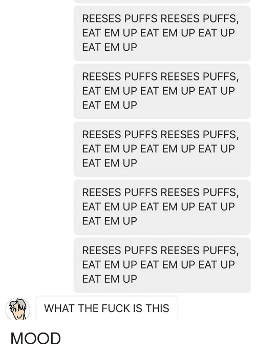 Reeses Puffs Eat Em Up: REESES PUFFS REESES PUFFS,  EAT EM UP EAT EM UP EAT UP  EAT EM UP  REESES PUFFS REESES PUFFS,  EAT EM UP EAT EM UP EAT UP  EAT EM UP  REESES PUFFS REESES PUFFS,  EAT EM UP EAT EM UP EAT UP  EAT EM UP  REESES PUFFS REESES PUFFS,  EAT EM UP EAT EM UP EAT UP  EAT EM UP  REESES PUFFS REESES PUFFS,  EAT EM UP EAT EM UP EAT UP  EAT EM UP  WHAT THE FUCK IS THIS MOOD