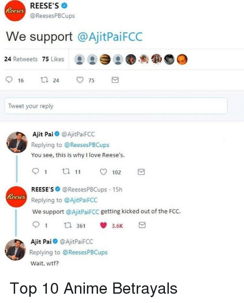 Top 10 Anime Betrayals: REESE'S  @ReesesPBCups  eses  We support @AjitPaiFCC  24 Retweets 75 Likes  .  Tweet your reply  Ajit Pai @AjitPaiFCO  Replying to @ReesesPBCups  You see, this is why I love Reese's.  REESE S @ReesesPBCups 15h  Replying to @AjitPaiFCC  We support @AjitPaiFCC getting kicked out of the FCC.  Reeses  1 th 361  3.6K  Ajit Pai@AjitPaiFCC  Replying to @ReesesPBCups  Wait, wtf? <p>Top 10 Anime Betrayals</p>