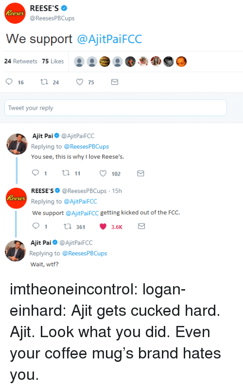 Reese's: REESE'S  @ReesesPBCups  eses  We support @AjitPaiFCC  24 Retweets 75 Likes  .  16  24  75  Tweet your reply  Ajit Pai@AjitPaiFCC  Replying to @ReesesPBCups  You see, this is why l love Ree  9 ti 102  REESE'S @ReesesPBCups 15h  Replying to @AjitPaiFCC  We support @AjitPaiFCC getting kicked out of the FCC.  91 36 3.6K  eses  Ajit Pai@AjitPaiFCC  Replying to @ReesesPBCups  Wait, wtf? imtheoneincontrol: logan-einhard: Ajit gets cucked hard. Ajit. Look what you did. Even your coffee mug's brand hates you.