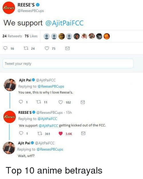 Top 10 Anime Betrayals: REESE'S  @ReesesPBCups  teeses  We support @AjitPaiFCC  24 Retweets 75 Likes  ee  16 ti 24 75  Tweet your reply  Ajit Pai @AjitPaiFCC  Replying to @ReesesPBCups  You see, this is why I love Reese's.  91 t  102  REESE S@ReesesPBCups 15h  Replying to @AjitPaiFCC  We support @AjitPaiFCC getting kicked out of the FCc.  eses  Ajit Pai@AjitPaiFCC  Replying to @ReesesPBCups  Wait, wtf? <p>Top 10 anime betrayals</p>