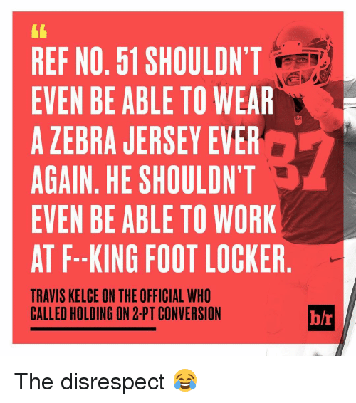 Sports, Zebra, and Travis: REF NO. 61 SHOULDN'T  EVEN BE ABLE TO WEAR  A ZEBRA JERSEY EVER  AGAIN. HE SHOULDN'T  EVEN BE ABLE TO WORK  AT F. KING FOOT LOCKER  TRAVIS KELCE ON THE OFFICIAL WHO  CALLED HOLDING ON 2- PT CONVERSION  h/r The disrespect 😂