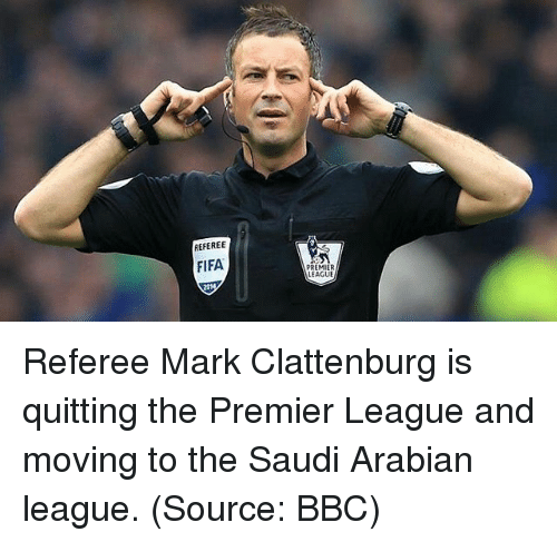 Fifa, Memes, and Premier League: REFEREE  FIFA  PREMIER  LEAGUE Referee Mark Clattenburg is quitting the Premier League and moving to the Saudi Arabian league. (Source: BBC)