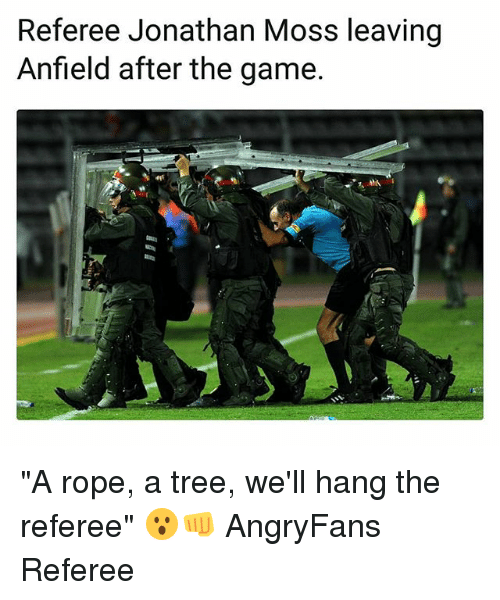 "Memes, The Game, and Game: Referee Jonathan Moss leaving  Anfield after the game ""A rope, a tree, we'll hang the referee"" 😮👊 AngryFans Referee"