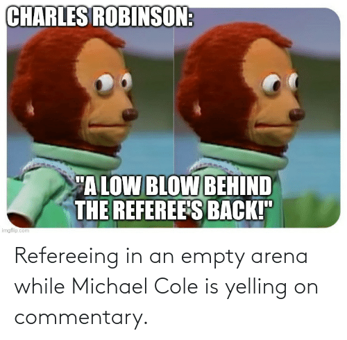 michael cole: Refereeing in an empty arena while Michael Cole is yelling on commentary.
