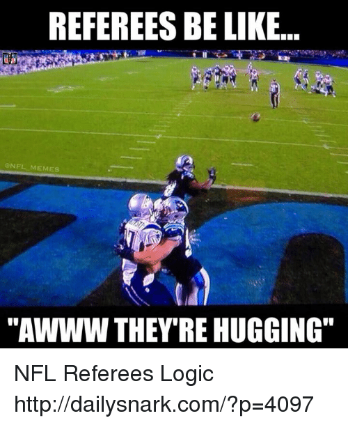 "Be Like, Logic, and Meme: REFEREES BE LIKE.  NFL MEMES  ""AWWW THEY'RE HUGGING NFL Referees Logic  http://dailysnark.com/?p=4097"