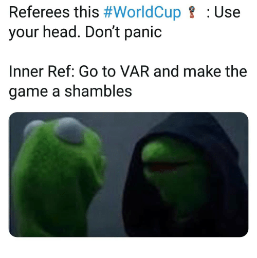 shambles: Referees this #WorldCup  your head. Don't panic  : Use  Inner Ref: Go to VAR and make the  game a shambles