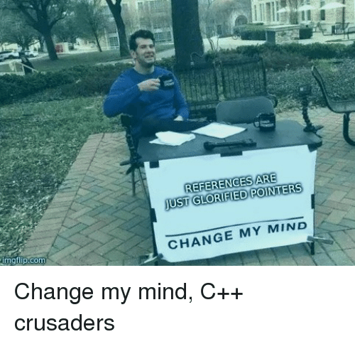 crusaders: REFERENGES ARE  JUST GLORIFIED POINTERS  imgtillp.com  CHANGE MY MIND Change my mind, C++ crusaders