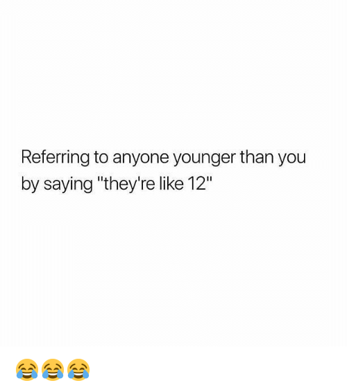 """Memes, 🤖, and You: Referring to anyone younger than you  by saying """"they're like 12"""" 😂😂😂"""