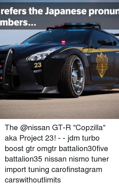 """Memes, Boost, and Nissan: refers the Japanese pronun  mbers...  23 The @nissan GT-R """"Copzilla"""" aka Project 23! - - jdm turbo boost gtr omgtr battalion30five battalion35 nissan nismo tuner import tuning carofinstagram carswithoutlimits"""