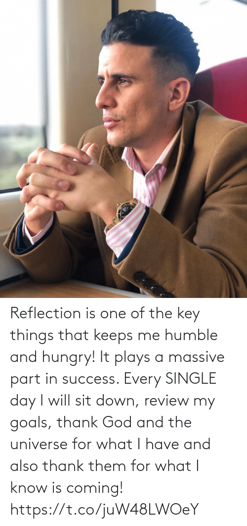the key: Reflection is one of the key things that keeps me humble and hungry! It plays a massive part in success. Every SINGLE day I will sit down, review my goals, thank God and the universe for what I have and also thank them for what I know is coming! https://t.co/juW48LWOeY