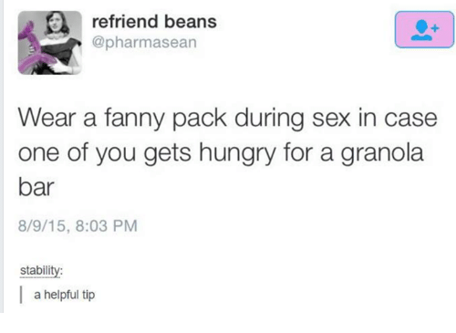 Hungry, Sex, and Humans of Tumblr: refriend beans  @pharmasean  Wear a fanny pack during sex in case  one of you gets hungry for a granola  bar  8/9/15, 8:03 PM  stability:  a helpful tip