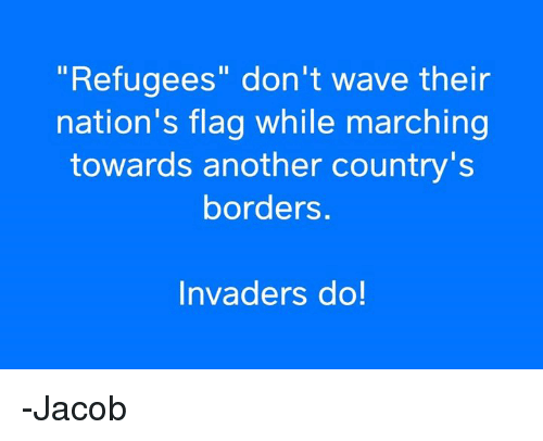"""Invaders: """"Refugees"""" don't wave their  nation's flag while marching  towards another country's  borders.  Invaders do! -Jacob"""
