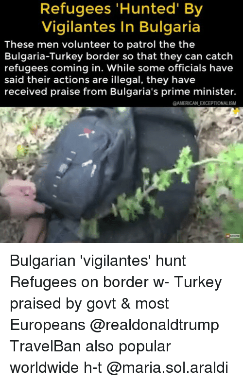 Memes, American, and Turkey: Refugees 'Hunted' By  Vigilantes In Bulgaria  These men volunteer to patrol the the  Bulgaria-Turkey border so that they can catch  refugees coming in. While some officials have  said their actions are illegal, they have  received praise from Bulgaria's prime minister.  AMERICAN EXCEPTIONALISM Bulgarian 'vigilantes' hunt Refugees on border w- Turkey praised by govt & most Europeans @realdonaldtrump TravelBan also popular worldwide h-t @maria.sol.araldi