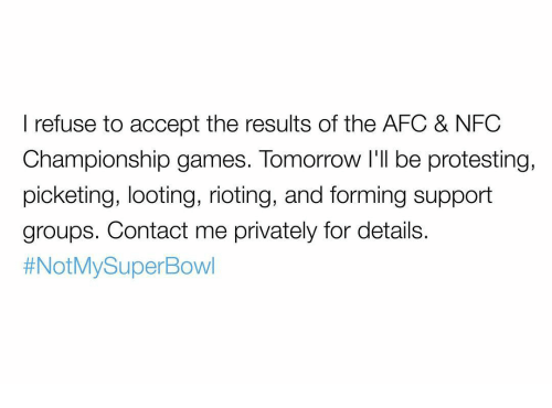 Memes, NFC Championship Game, and Riot: refuse to accept the results of the AFC & NFC  Championship games. Tomorrow I'll be protesting,  picketing, looting, rioting, and forming support  groups. Contact me privately for details.  #Not My SuperBowl