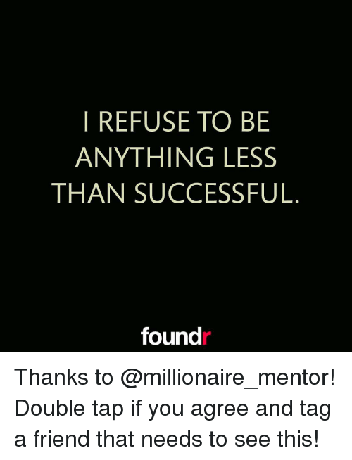Memes, 🤖, and Refused: REFUSE TO BE  ANYTHING LESS  THAN SUCCESSFUL  found Thanks to @millionaire_mentor! Double tap if you agree and tag a friend that needs to see this!
