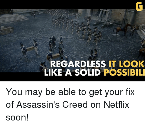 assassin creed: REGARDLESS  IT LOOK  LIKE A SOLID  POSSIBILI You may be able to get your fix of Assassin's Creed on Netflix soon!