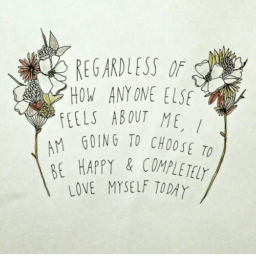 Oing: REGARDLESS OF  HOW ANY ONE ELSE  FEELSABOUT ME,  OING TO CHOOSE TO  BE HAPPY&COMPLETET  LOVE MYSELF TODAY