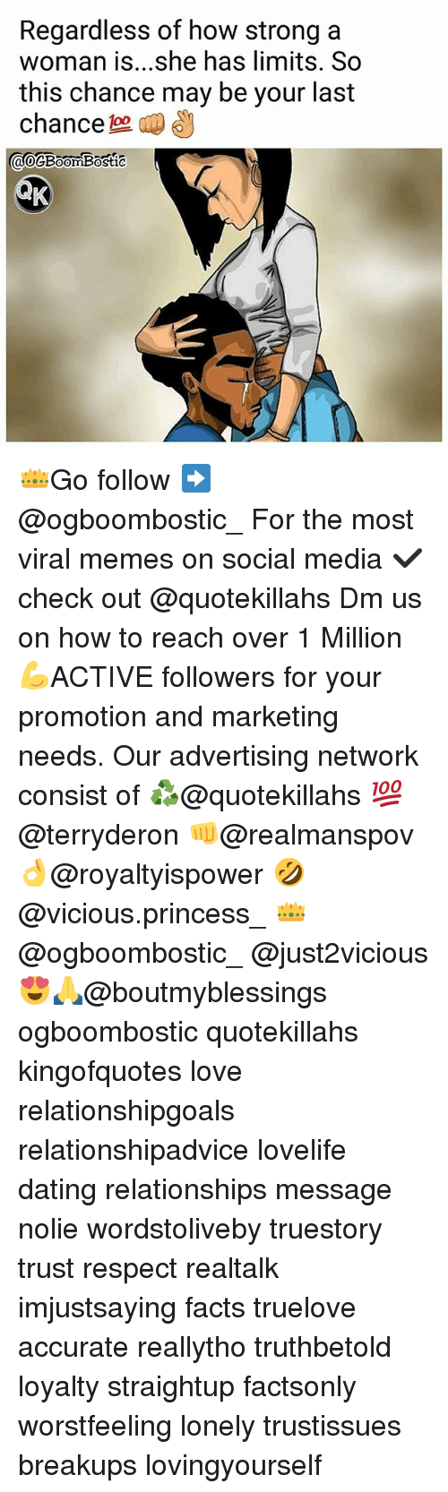 Dating, Facts, and Love: Regardless of how strong a  woman is...she has limits. So  this chance may be your last  chance  ao@BoomBostic  0  0 👑Go follow ➡@ogboombostic_ For the most viral memes on social media ✔check out @quotekillahs Dm us on how to reach over 1 Million💪ACTIVE followers for your promotion and marketing needs. Our advertising network consist of ♻@quotekillahs 💯@terryderon 👊@realmanspov 👌@royaltyispower 🤣@vicious.princess_ 👑@ogboombostic_ @just2vicious😍🙏@boutmyblessings ogboombostic quotekillahs kingofquotes love relationshipgoals relationshipadvice lovelife dating relationships message nolie wordstoliveby truestory trust respect realtalk imjustsaying facts truelove accurate reallytho truthbetold loyalty straightup factsonly worstfeeling lonely trustissues breakups lovingyourself