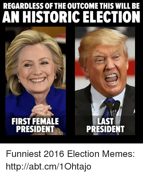 Election Memes: REGARDLESS OF THE OUTCOMETHIS WILL BE  AN HISTORIC ELECTION  FIRST FEMALE  LAST  PRESIDENT  PRESIDENT Funniest 2016 Election Memes: http://abt.cm/1Ohtajo