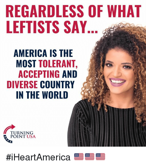 America, Memes, and World: REGARDLESS OF WHAT  LEFTISTS SAY  AMERICA IS THE  MOST TOLERANT,  ACCEPTING AND  DIVERSE COUNTRY  IN THE WORLD  TURNING  POINT USA #iHeartAmerica 🇺🇸🇺🇸🇺🇸