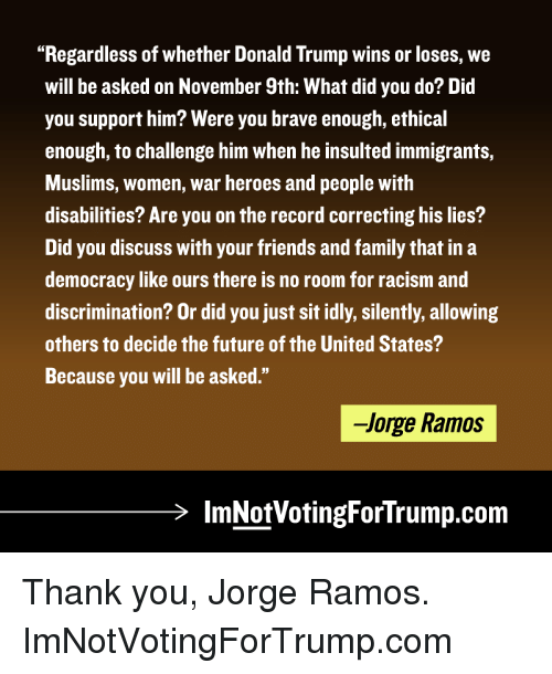 "memes: ""Regardless of whether Donald Trump wins or loses, we  will be asked on November 9th: What did you do? Did  you support him? Were you brave enough, ethical  enough, to challenge him when he insulted immigrants,  Muslims, women, war heroes and people with  disabilities? Are you on the record correcting his lies?  Did you discuss with your friends and family that in a  democracy like ours there is no room for racism and  discrimination? Or did you just sit idly, silently, allowing  others to decide the future of the United States?  Because you will be asked.""  -Jorge Ramos  lmNotVotingForTrump.com Thank you, Jorge Ramos.  ImNotVotingForTrump.com"