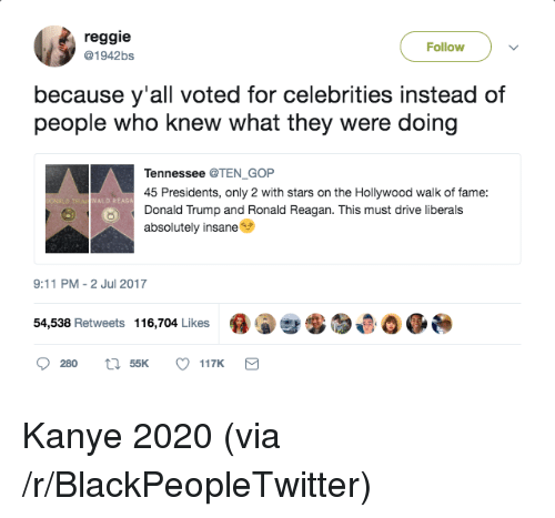 9/11, Blackpeopletwitter, and Donald Trump: reggie  @1942bs  Follow  because y'all voted for celebrities instead of  people who knew what they were doing  Tennessee @TEN GOP  45 Presidents, only 2 with stars on the Hollywood walk of fame:  Donald Trump and Ronald Reagan. This must drive liberals  absolutely insane  ALD REAGA  9:11 PM -2 Jul 2017  54,538 Retweets 116,704 Likes 0  챦  ,母0 0 <p>Kanye 2020 (via /r/BlackPeopleTwitter)</p>