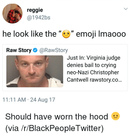 "Neo Nazi: reggie  @1942bs  he look like the"""" emoji Imaooo  Raw Story@RawStory  Just In: Virginia judge  denies bail to crying  neo-Nazi Christopher  Cantwell rawstory.co...  11:11 AM 24 Aug 17 <p>Should have worn the hood 😐 (via /r/BlackPeopleTwitter)</p>"