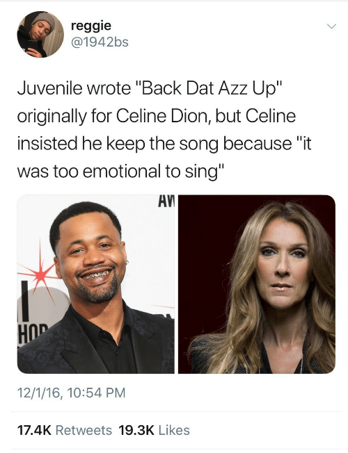 """Juvenile, Reggie, and Celine Dion: reggie  @1942bs  Juvenile wrote """"Back Dat Azz Up""""  originally for Celine Dion, but Celine  insisted he keep the song because """"it  was too emotional to sing""""  AV  HOD  12/1/16, 10:54 PM  17.4K Retweets 19.3K Likes"""