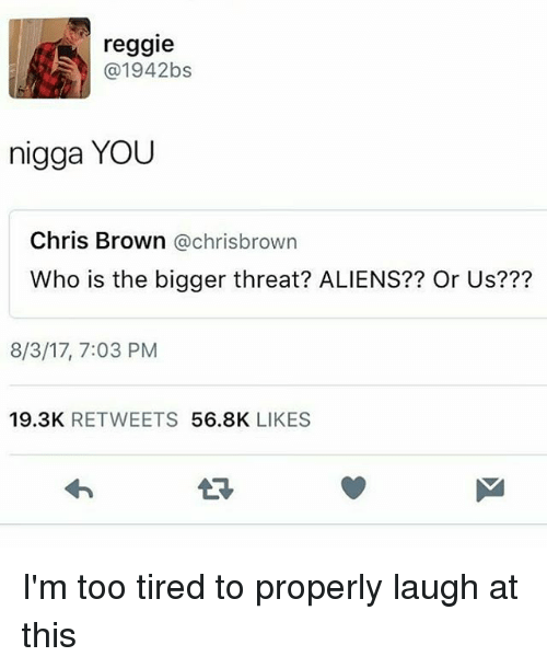 threating: reggie  @1942bs  nigga YOU  Chris Brown @chrisbrown  Who is the bigger threat? ALIENS?? Or Us???  8/3/17, 7:03 PM  19.3K RETWEETS 56.8K LIKES I'm too tired to properly laugh at this