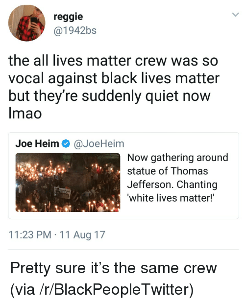 All Lives Matter: reggie  @1942bs  the all lives matter crew was so  vocal against black lives matter  but they're suddenly quiet now  Imao  Joe Heim Ф @JoeHeim  Now gathering around  statue of Thomas  Jefferson. Chanting  white lives matter!  11:23 PM 11 Aug 17 <p>Pretty sure it&rsquo;s the same crew (via /r/BlackPeopleTwitter)</p>
