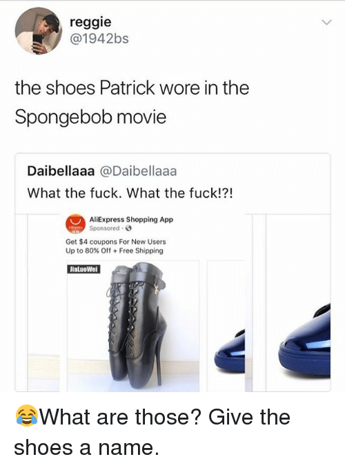 Memes, Reggie, and Shoes: reggie  @1942bs  the shoes Patrick wore in the  Spongebob movie  Daibellaaa@Daibellaaa  What the fuck. What the fuck!?!  AliExpress Shopping App  Sponsored .  Get $4 coupons For New Users  Up to 80% Off + Free Shipping  JialuoWe 😂What are those? Give the shoes a name.
