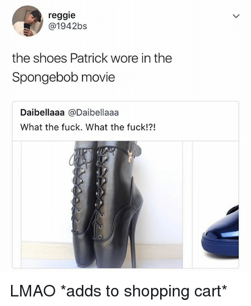 Lmao, Reggie, and Shoes: reggie  @1942bs  the shoes Patrick wore in the  Spongebob movie  Daibellaaa @Daibellaaa  What the fuck. What the fuck!?! LMAO *adds to shopping cart*