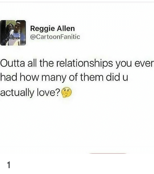 Love, Memes, and Reggie: Reggie Allen  @CartoonFanitic  Outta all the relationships you ever  had how many of them did u  actually love? 1
