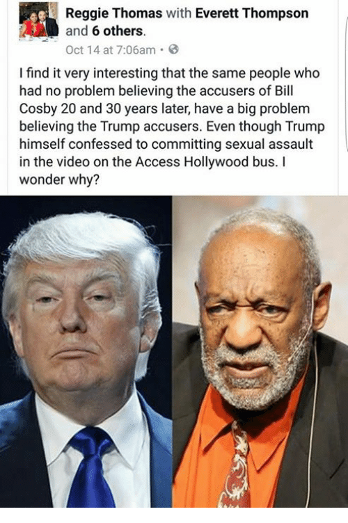 Bill Cosby, Memes, and Reggie: Reggie Thomas with Everett Thompson  and  6 others.  Oct 14 at 7:06am  I find it very interesting that the same people who  had no problem believing the accusers of Bill  Cosby 20 and 30 years later, have a big problem  believing the Trump accusers. Even though Trump  himself confessed to committing sexual assault  in the video on the Access Hollywood bus.  wonder why?