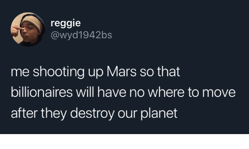 Reggie: reggie  @wyd1942bs  me shooting up Mars so that  billionaires will have no where to move  after they destroy our planet