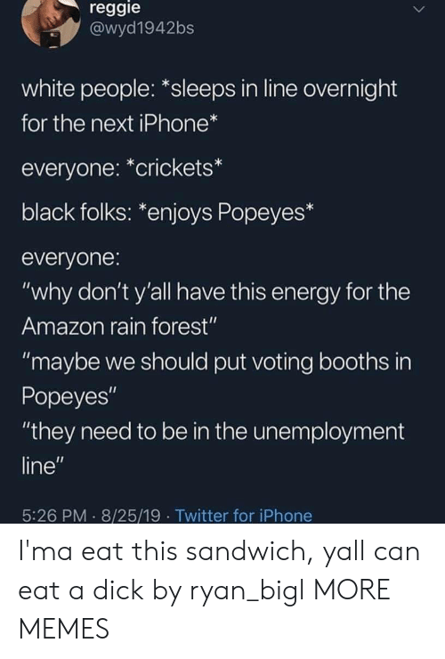 "crickets: reggie  @wyd1942bs  white people: *sleeps in line overnight  for the next iPhone*  everyone: *crickets*  black folks: *enjoys Popeyes*  everyone:  ""why don't y'all have this energy for the  Amazon rain forest""  ""maybe we should put voting booths in  Popeyes""  ""they need to be in the unemployment  line""  5:26 PM 8/25/19 Twitter for iPhone I'ma eat this sandwich, yall can eat a dick by ryan_bigl MORE MEMES"