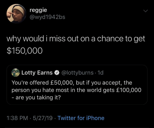 Reggie: reggie  @wyd1942bs  why would i miss out on a chance to get  $150,000  Lotty Earns @lottyburns 1d  You're offered £50,000, but if you accept, the  person you hate most in the world gets £100,000  - are you taking it?  1:38 PM 5/27/19 Twitter for iPhone