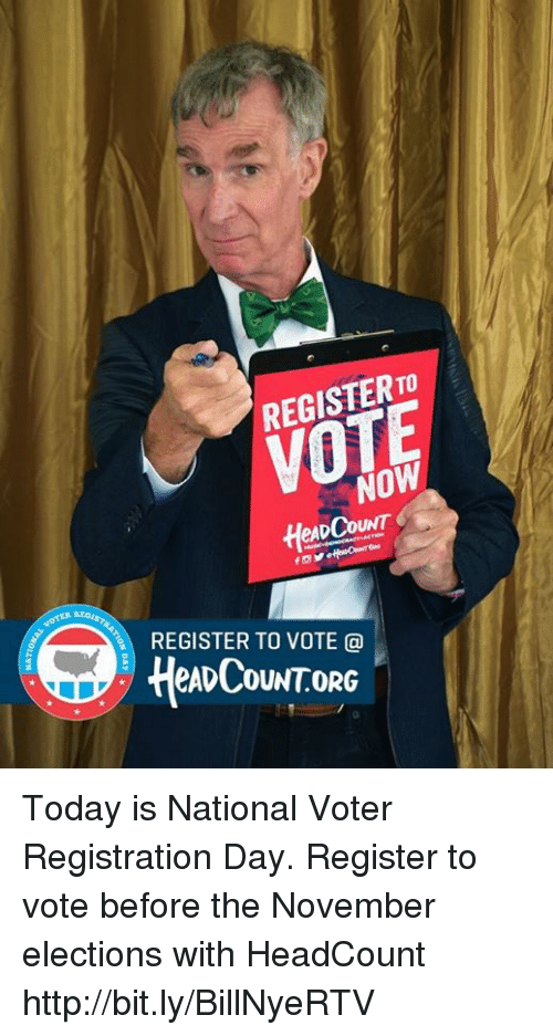 Elections: REGISTER TO  VOTE  NOW  eADCOUNT  Hes  REGISTER TO VOTE @  HeADCOUNTOR Today is National Voter Registration Day. Register to vote before the November elections with HeadCount http://bit.ly/BillNyeRTV