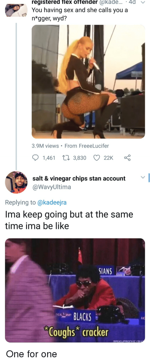 cracker: registered flex offender @kade... 4d v  You having sex and she calls you a  ntgger, wyd?  3.9M views From FreeeLucifer  1,461 t 3,830 22K  salt & vinegar chips stan account  @WavyUltima  Replying to @kadeejra  Ima keep going but at the same  time ima be like  SIANS  LACKS  RA  Coughs cracker One for one