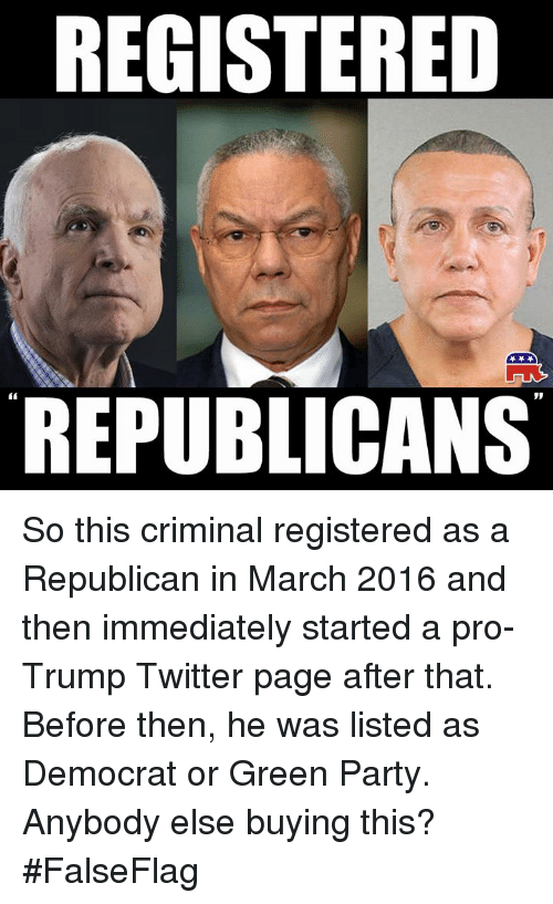 Trump Twitter: REGISTERED  REPUBLICANS So this criminal registered as a Republican in March 2016 and then immediately started a pro-Trump Twitter page after that.  Before then, he was listed as Democrat or Green Party.  Anybody else buying this?  #FalseFlag