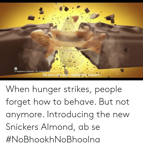 snickers: Registered trademark. TM Trade  As you can see, issme hai badam When hunger strikes, people forget how to behave. But not anymore. Introducing the new Snickers Almond, ab se #NoBhookhNoBhoolna