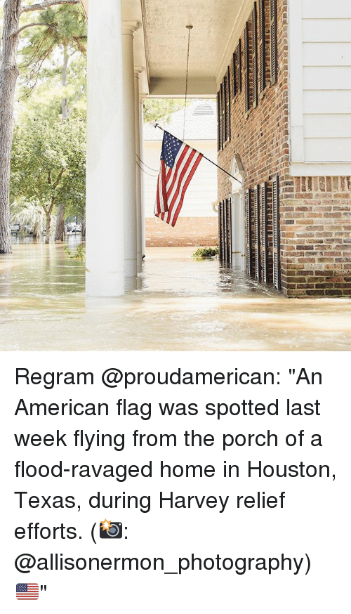 """houston texas: Regram @proudamerican: """"An American flag was spotted last week flying from the porch of a flood-ravaged home in Houston, Texas, during Harvey relief efforts. (📸: @allisonermon_photography) 🇺🇸"""""""