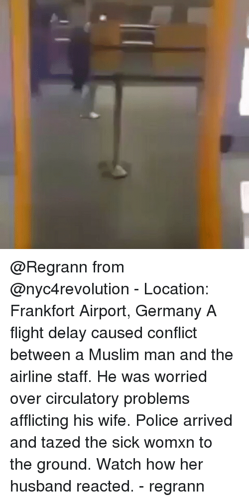 Flight Delayed: @Regrann from @nyc4revolution - Location: Frankfort Airport, Germany A flight delay caused conflict between a Muslim man and the airline staff. He was worried over circulatory problems afflicting his wife. Police arrived and tazed the sick womxn to the ground. Watch how her husband reacted. - regrann