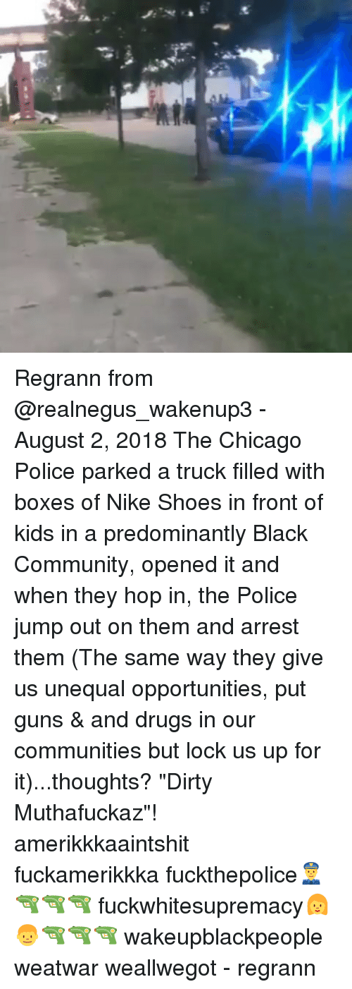 """Chicago, Community, and Drugs: Regrann from @realnegus_wakenup3 - August 2, 2018 The Chicago Police parked a truck filled with boxes of Nike Shoes in front of kids in a predominantly Black Community, opened it and when they hop in, the Police jump out on them and arrest them (The same way they give us unequal opportunities, put guns & and drugs in our communities but lock us up for it)...thoughts? """"Dirty Muthafuckaz""""! amerikkkaaintshit fuckamerikkka fuckthepolice👮🔫🔫🔫 fuckwhitesupremacy👩👦🔫🔫🔫 wakeupblackpeople weatwar weallwegot - regrann"""