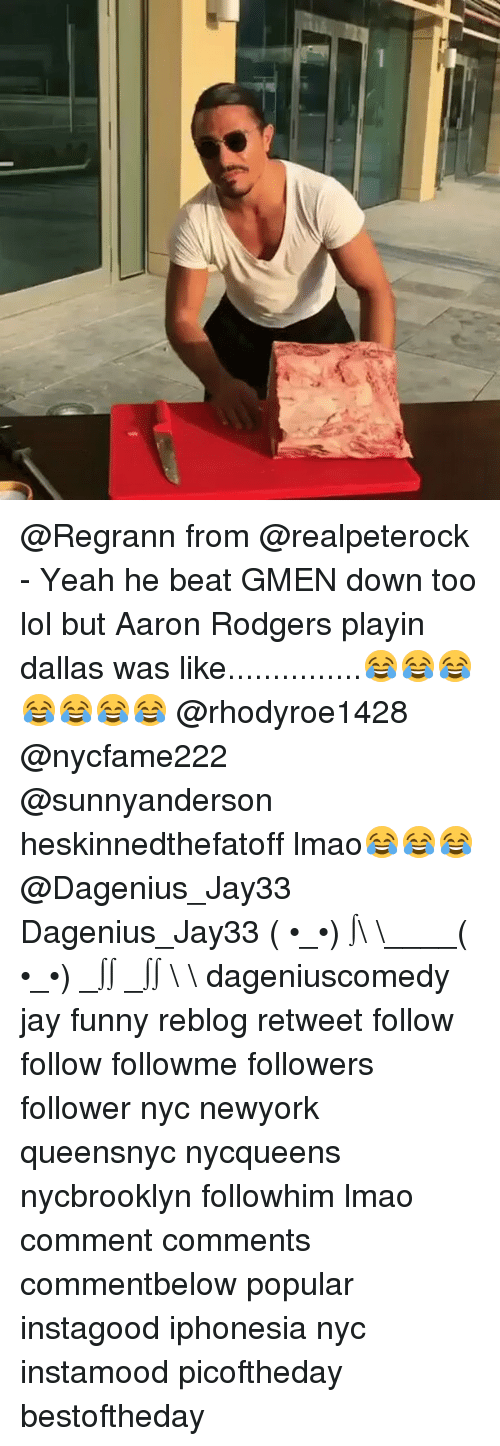 Aaron Rodgers, Jay, and Memes: @Regrann from @realpeterock - Yeah he beat GMEN down too lol but Aaron Rodgers playin dallas was like...............😂😂😂😂😂😂😂 @rhodyroe1428 @nycfame222 @sunnyanderson heskinnedthefatoff lmao😂😂😂@Dagenius_Jay33 Dagenius_Jay33 ( •_•) ∫\ \____( •_•) _∫∫ _∫∫ɯ \ \ dageniuscomedy jay funny reblog retweet follow follow followme followers follower nyc newyork queensnyc nycqueens nycbrooklyn followhim lmao comment comments commentbelow popular instagood iphonesia nyc instamood picoftheday bestoftheday