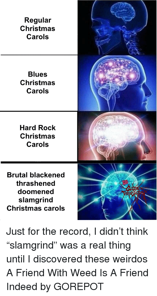 """Carols: Regular  Christmas  Carols  Blues  Christmas  Carols  Hard Rock  Christmas  Carols  Brutal blackened  thrashened  doomened  slamgrind  Christmas carols Just for the record, I didn't think """"slamgrind"""" was a real thing until I discovered these weirdos A Friend With Weed Is A Friend Indeed by GOREPOT"""