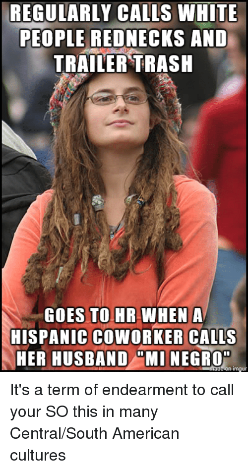 REGULARLY CALLS WHITE PEOPLE REDNECKS AND TRAILER TRASH GOES TO HR WHEN a HISPANIC COWORKER ...
