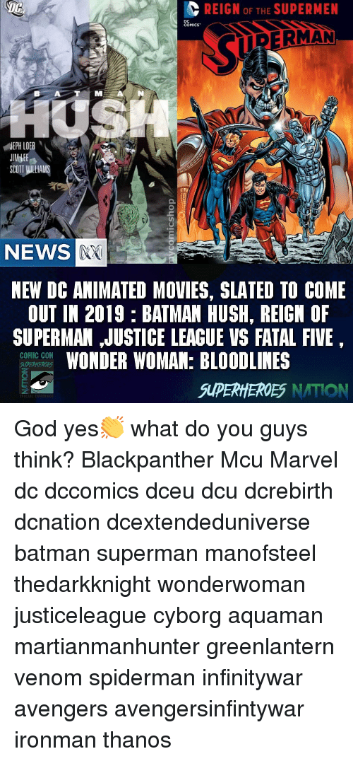 Animated Movies: REIGN OF THE SUPERMEN  COMICS  RERMAN  NEWS  NEW DC ANIMATED MOVIES, SLATED TO COME  OUT IN 2019 BATMAN HUSH, REIGN OF  SUPERMAN ,JUSTICE LEACUE VS FATAL FIVE  WONDER WOMAN: BLOODLINES  COMIC CON  SUPERHEROES NATION God yes👏 what do you guys think? Blackpanther Mcu Marvel dc dccomics dceu dcu dcrebirth dcnation dcextendeduniverse batman superman manofsteel thedarkknight wonderwoman justiceleague cyborg aquaman martianmanhunter greenlantern venom spiderman infinitywar avengers avengersinfintywar ironman thanos