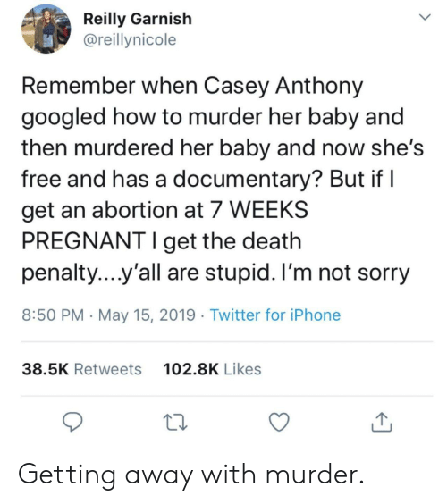 death penalty: Reilly Garnish  @reillynicole  Remember when Casey Anthony  googled how to murder her baby and  then murdered her baby and now she's  free and has a documentary? But if l  get an abortion at 7 WEEKS  PREGNANT I get the death  penalty yall are stupid. I'm not sorry  8:50 PM May 15, 2019 Twitter for iPhone  102.8K Likes  38.5K Retweets Getting away with murder.