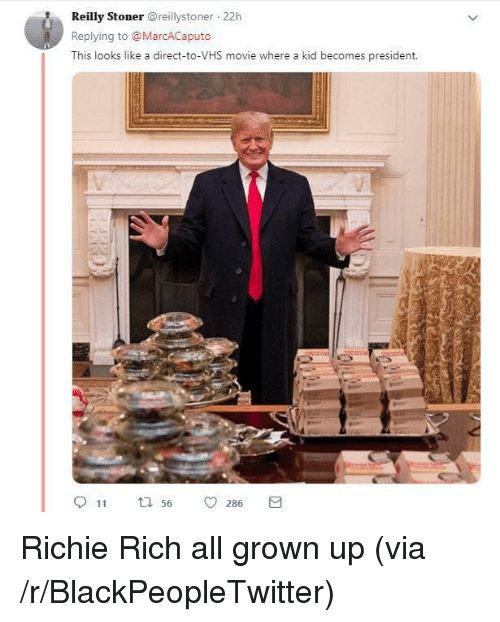 all grown up: Reilly Stonerreillystoner 22h  Replying to @MarcACaputo  This looks like a direct-to-VHS movie where a kid becomes president.  11  56  0286 Richie Rich all grown up (via /r/BlackPeopleTwitter)